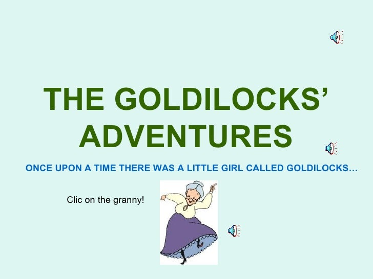 THE GOLDILOCKS'     ADVENTURESONCE UPON A TIME THERE WAS A LITTLE GIRL CALLED GOLDILOCKS…       Clic on the granny!