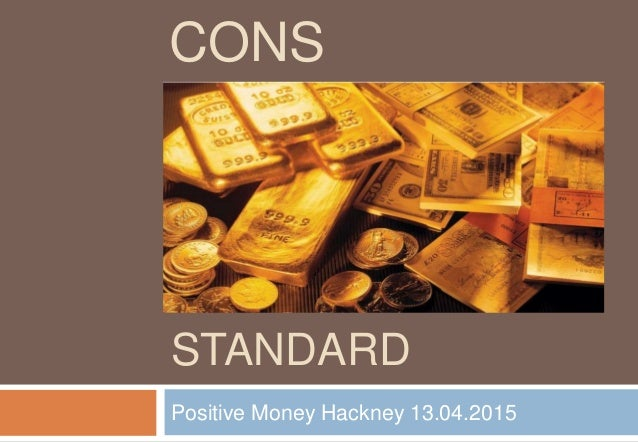THE GOLD STANDARD Positive Money Hackney 13.04.2015 CONS