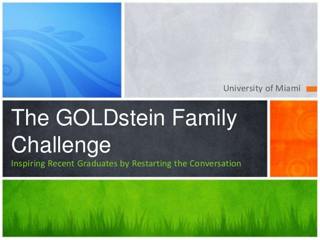University of Miami The GOLDstein Family Challenge Inspiring Recent Graduates by Restarting the Conversation