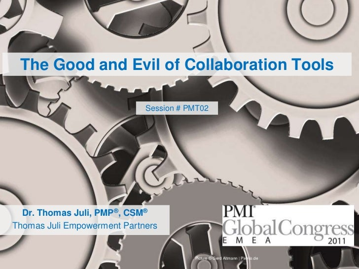 The Good and Evil of Collaboration Tools<br />Session # PMT02<br />Dr. Thomas Juli, PMP®, CSM®<br />Thomas Juli Empowermen...