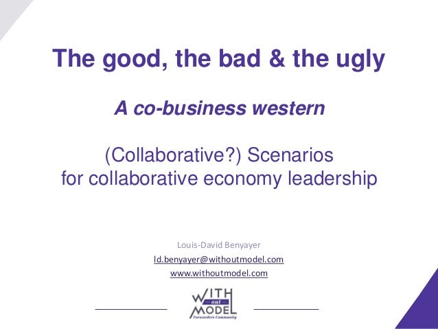 The good, the bad & the ugly A co-business western (Collaborative?) Scenarios for collaborative economy leadership Louis-D...