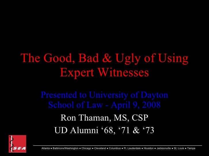 The Good, Bad & Ugly of Using Expert Witnesses Presented to University of Dayton School of Law - April 9, 2008 Ron Thaman,...
