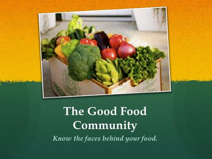 The Good Food Community <ul><li>Know the faces behind your food. </li></ul>