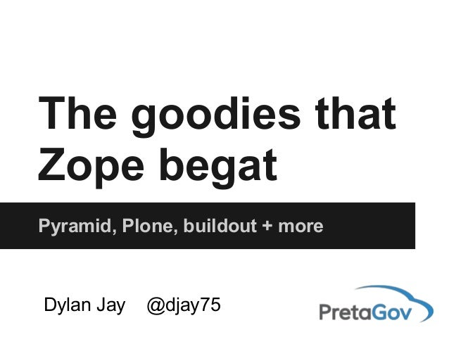 The goodies that Zope begat Pyramid, Plone, buildout + more Dylan Jay @djay75