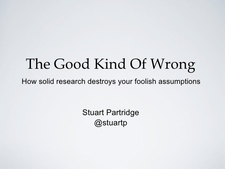 The Good Kind Of WrongHow solid research destroys your foolish assumptions                 Stuart Partridge               ...