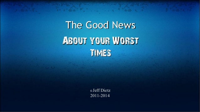 The Good NewsThe Good News About your WorstAbout your Worst TimesTimes © Jeff Dietz 2011-2014