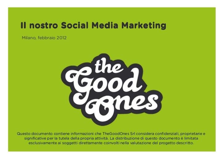 Il nostro Social Media Marketing  Milano, febbraio 2012Questo documento contiene informazioni che TheGoodOnes Srl consider...