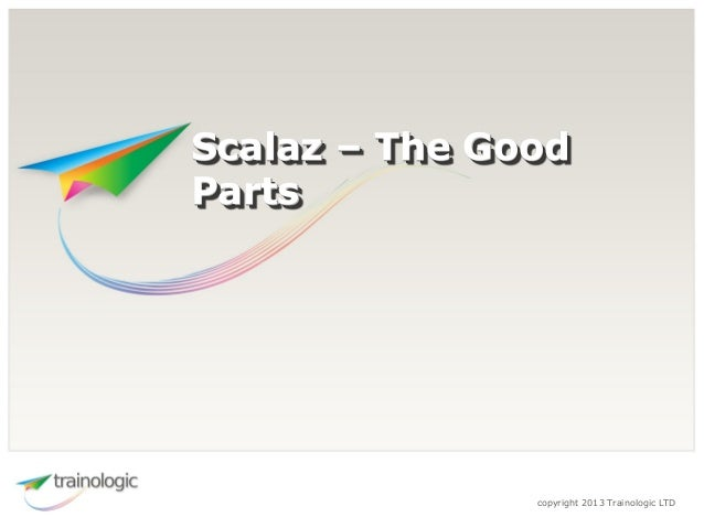 copyright 2013 Trainologic LTD Scalaz – The Good Parts