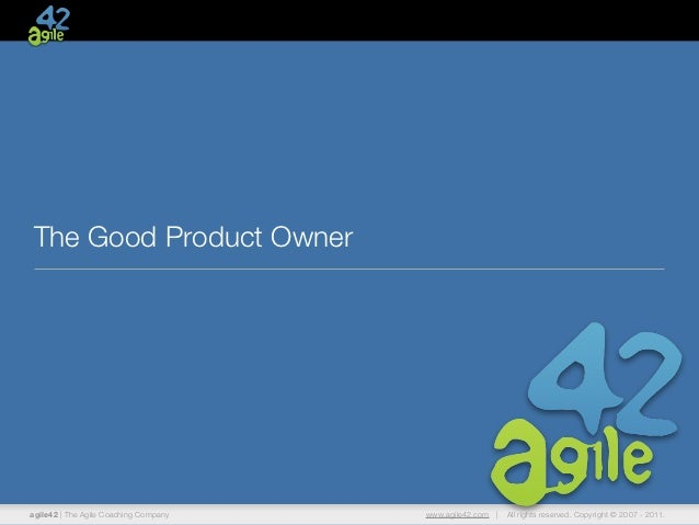 The Good Product Owneragile42   The Agile Coaching Company   www.agile42.com     All rights reserved. Copyright © 2007 - 2...