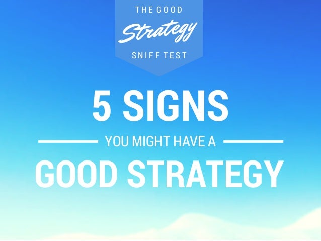 T H E G O O D  Strategy  S N I F F T E S T  5 SIGNS  YOU MIGHT HAVE A  GOOD STRATEGY