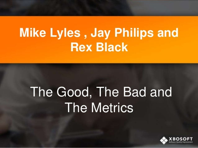Mike Lyles , Jay Philips and Rex Black  The Good, The Bad and The Metrics
