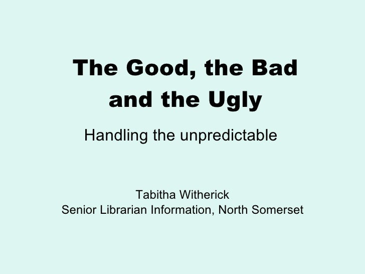 The Good, the Bad and the Ugly Tabitha Witherick Senior Librarian Information, North Somerset Handling the unpredictable