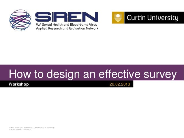 How to design an effective survey Workshop  Curtin University is a trademark of Curtin University of Technology CRICOS Pro...