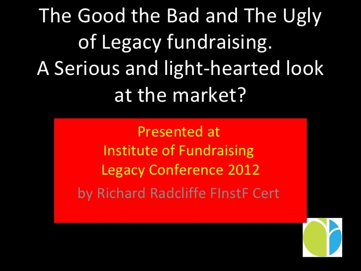 The Good the Bad and The Ugly    of Legacy fundraising.A Serious and light-hearted look        at the market?             ...