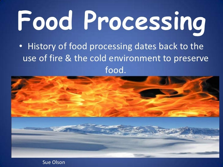 Food Processing<br />History of food processing dates back to the use of fire & the cold environment to preserve food. <br...