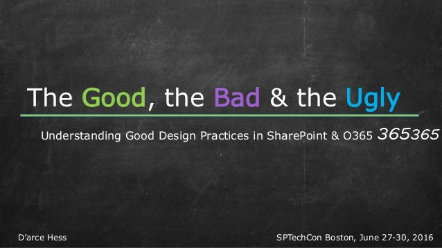 The Good, the Bad & the Ugly Understanding Good Design Practices in SharePoint & O365 365365 SPTechCon Boston, June 27-30,...