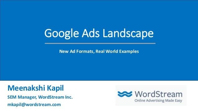 Google Ads Landscape New Ad Formats, Real World Examples Meenakshi Kapil SEM Manager, WordStream Inc. mkapil@wordstream.com