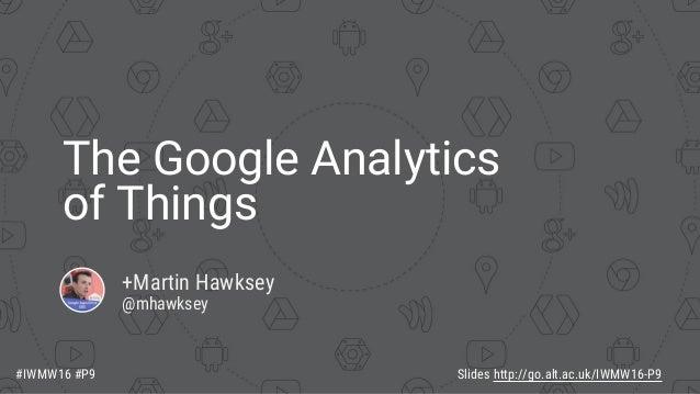 The Google Analytics of Things +Martin Hawksey @mhawksey Slides http://go.alt.ac.uk/IWMW16-P9#IWMW16 #P9