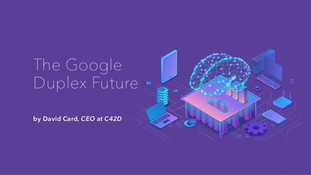 The Google Duplex Future by David Card, CEO at C42D