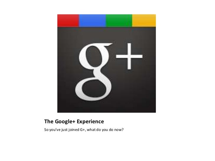 The Google+ Experience<br />So you've just joined G+, what do you do now? <br />