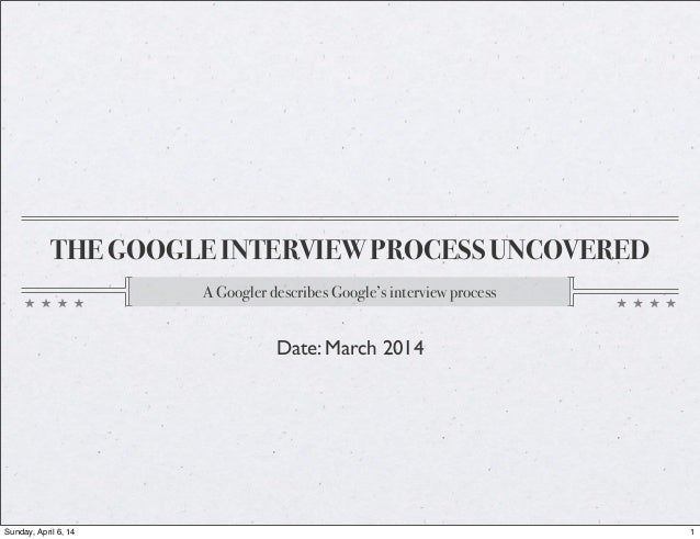 THE GOOGLE INTERVIEW PROCESS UNCOVERED A Googler describes Google's interview process Date: March 2014 1Sunday, April 6, 14