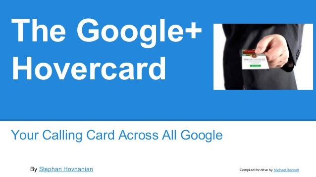 The Google+ Hovercard Your Calling Card Across All Google By Stephan Hovnanian Compiled for drive by Michael Bennett