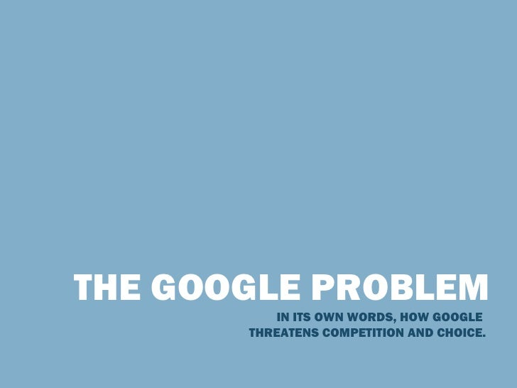THE GOOGLE PROBLEM IN ITS OWN WORDS, HOW GOOGLE  THREATENS COMPETITION AND CHOICE.