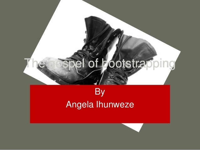 The gospel of bootstrapping By Angela Ihunweze The gospel of bootstrapping