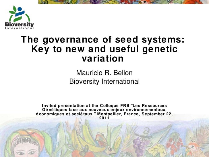 The governance of seed systems:  Key to new and useful genetic variation  Mauricio R. Bellon Bioversity International Invi...