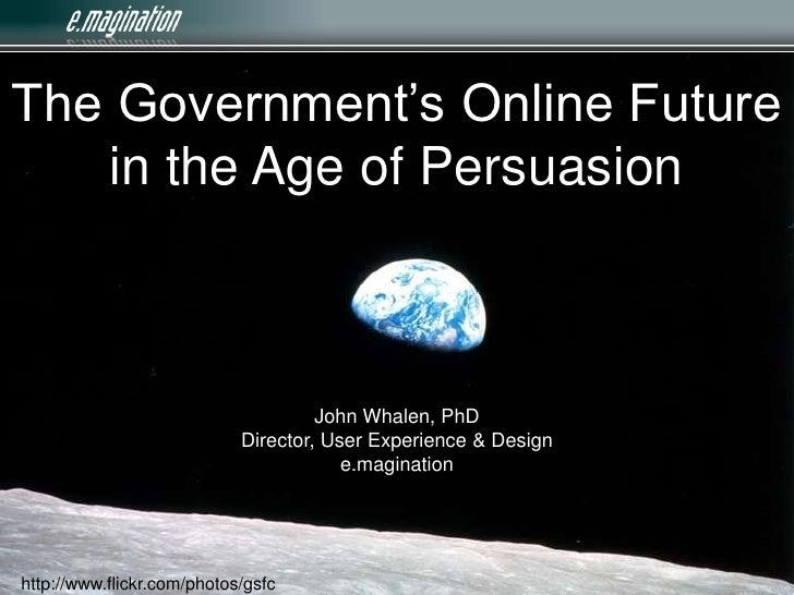The Government's Online Future in the Age of Persuasion<br />John Whalen, PhDDirector, User Experience & Designe.maginatio...
