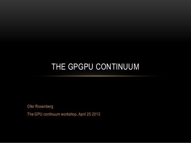 THE GPGPU CONTINUUM  Ofer Rosenberg  The GPU continuum workshop, April 25 2013