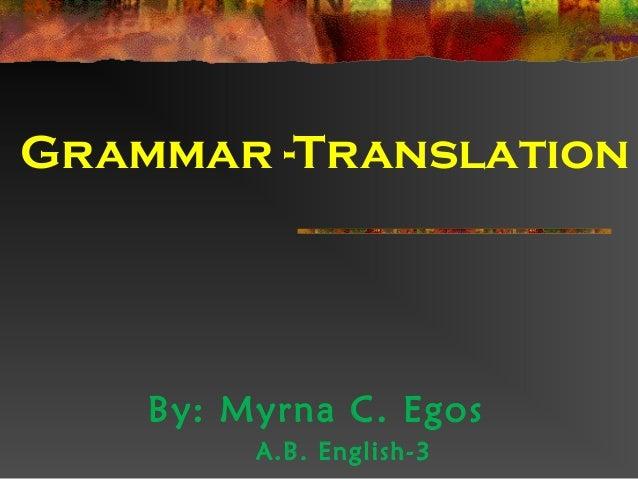 Grammar -TranslationBy: Myrna C. EgosA.B. English-3