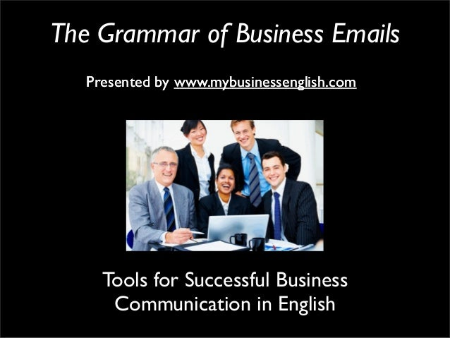 The Grammar of Business EmailsPresented by www.mybusinessenglish.comTools for Successful BusinessCommunication in EnglishP...