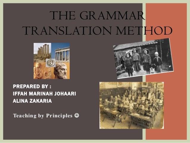 THE GRAMMAR TRANSLATION METHOD  PREPARED BY : IFFAH MARINAH JOHAARI ALINA ZAKARIA  Teaching by Principles 