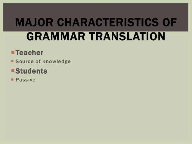 advantages and disadvantages grammar translation method The communicative approach, also known as communicative language teaching (clt), emphasizes interaction and problem solving as both the means and the ultimate goal of learning english - or any languageas such, it tends to emphasise activities such as role play, pair work and group work it switched traditional language teaching's emphasis on grammar, and the teacher-centred classroom, to.