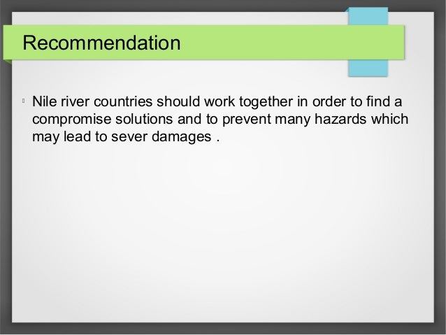 Recommendation l Nile river countries should work together in order to find a compromise solutions and to prevent many haz...