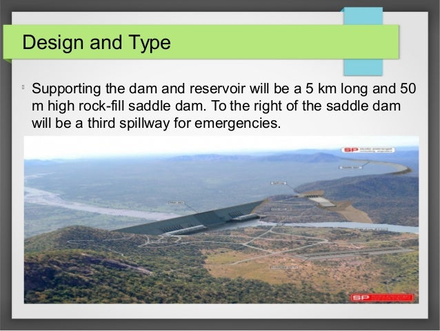 Design and Type l Supporting the dam and reservoir will be a 5 km long and 50 m high rock-fill saddle dam. To the right of...