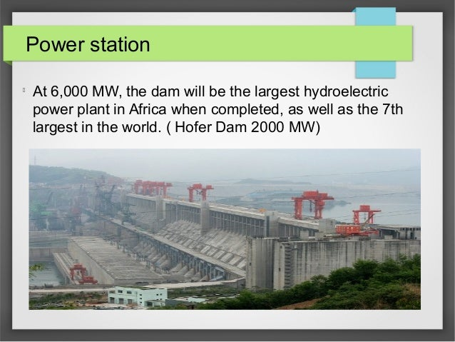 Power station l At 6,000 MW, the dam will be the largest hydroelectric power plant in Africa when completed, as well as th...