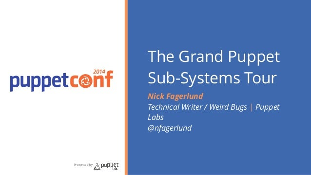 2014  Presented by  The Grand Puppet  Sub-Systems Tour  Nick Fagerlund  Technical Writer / Weird Bugs | Puppet  Labs  @nfa...