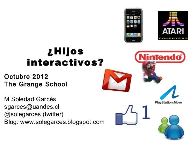 ¿Hijos       interactivos?Octubre 2012The Grange SchoolM Soledad Garcéssgarces@uandes.cl@solegarces (twitter)Blog: www.sol...