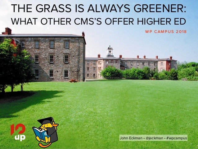 John Eckman •@jeckman •#wpcampus THE GRASS IS ALWAYS GREENER: WHAT OTHER CMS'S OFFER HIGHER ED W P C A M P U S 2 0 1 8 J...