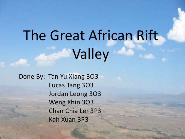 The Great African Rift        ValleyDone By: Tan Yu Xiang 3O3         Lucas Tang 3O3         Jordan Leong 3O3         Weng...