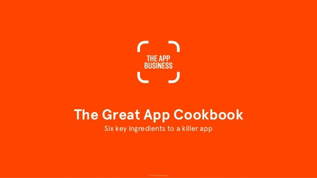 © 2014 The App Business The Great App Cookbook Six key ingredients to a killer app