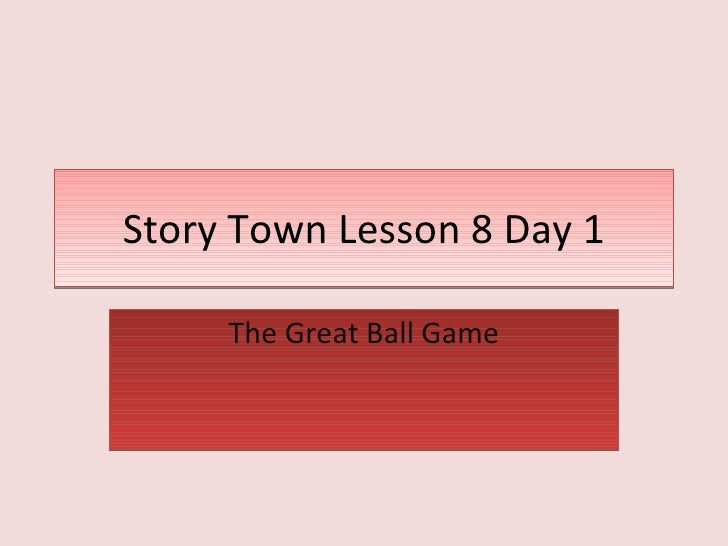 Story Town Lesson 8 Day 1 The Great Ball Game