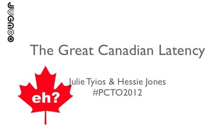 The Great Canadian Latency     Julie Tyios & Hessie Jones            #PCTO2012