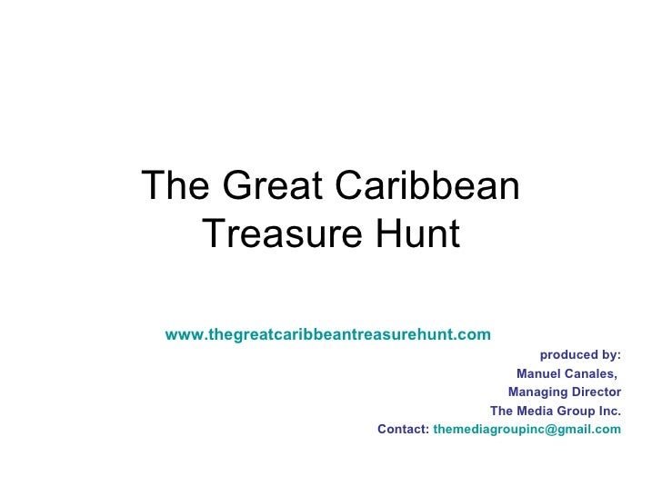 The Great Caribbean Treasure Hunt www.thegreatcaribbeantreasurehunt.com produced by: Manuel Canales,  Managing Director Th...