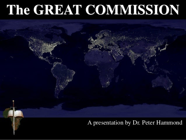 The GREAT COMMISSION A presentation by Dr. Peter Hammond