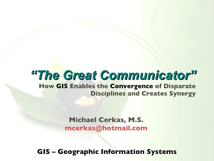 """"""" The Great Communicator"""" How  GIS  Enables the  Convergence   of Disparate Disciplines and Creates Synergy <ul><li>Michae..."""