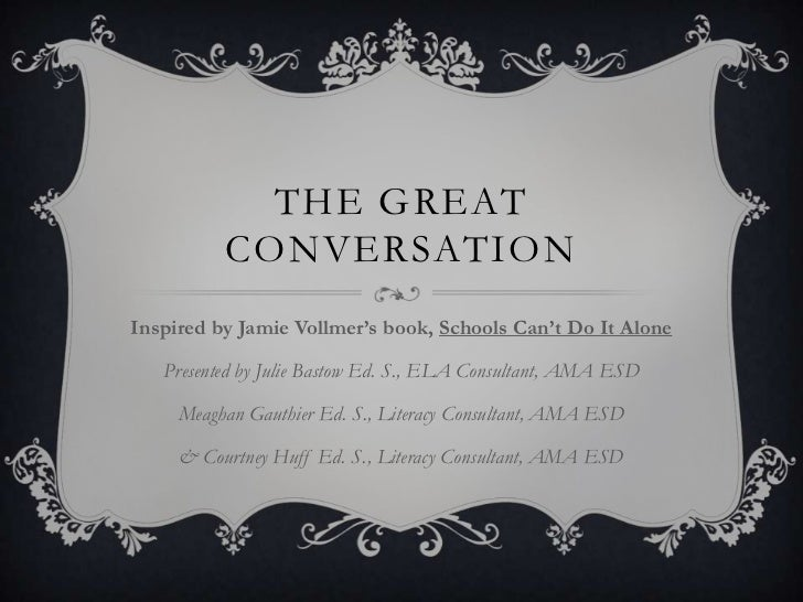 The Great Conversation<br />Inspired by Jamie Vollmer's book, Schools Can't Do It Alone<br />Presented by Julie Bastow Ed....