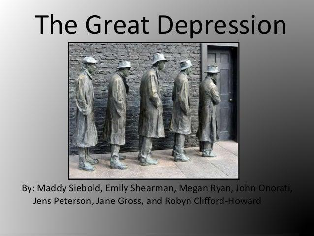 The Great Depression By: Maddy Siebold, Emily Shearman, Megan Ryan, John Onorati, Jens Peterson, Jane Gross, and Robyn Cli...